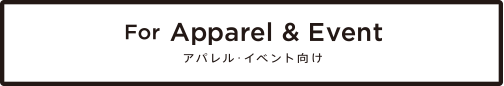 For Apparel & Event アパレル・イベント向け